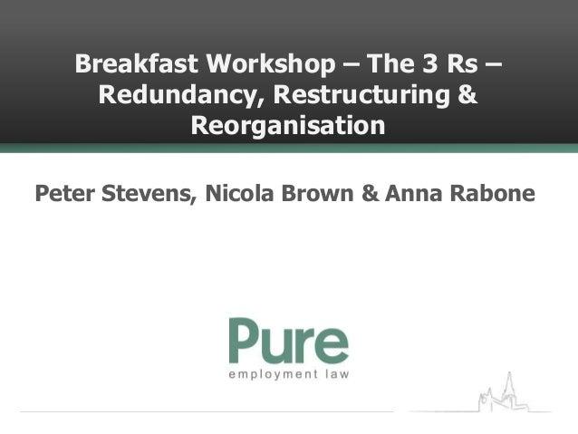Breakfast Workshop – The 3 Rs –     Redundancy, Restructuring &           ReorganisationPeter Stevens, Nicola Brown & Anna...