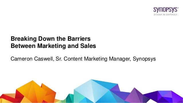 © 2017 Synopsys, Inc. 1 Breaking Down the Barriers Between Marketing and Sales Cameron Caswell, Sr. Content Marketing Mana...