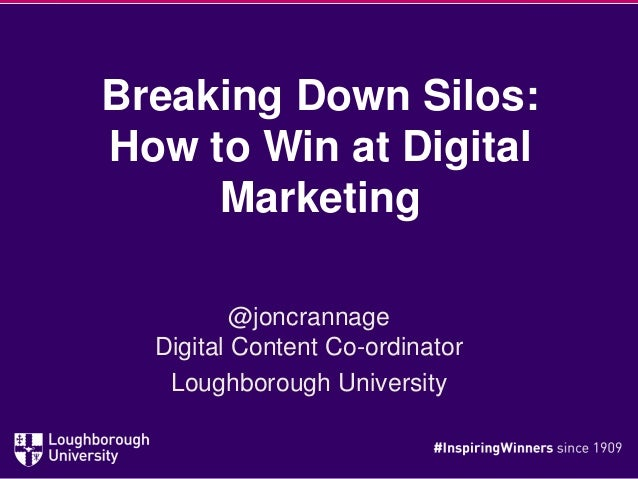Breaking Down Silos: How to Win at Digital Marketing @joncrannage Digital Content Co-ordinator Loughborough University