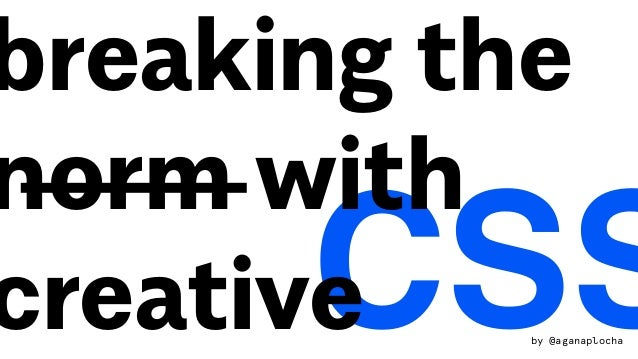 CSS breaking the norm with creative by @aganaplocha