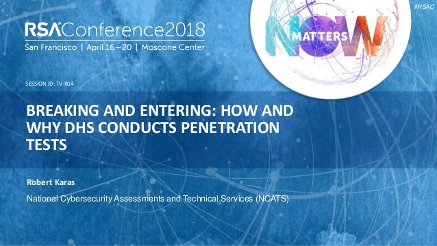 SESSION ID: #RSAC Robert Karas BREAKING AND ENTERING: HOW AND WHY DHS CONDUCTS PENETRATION TESTS TV-R04 National Cybersecu...