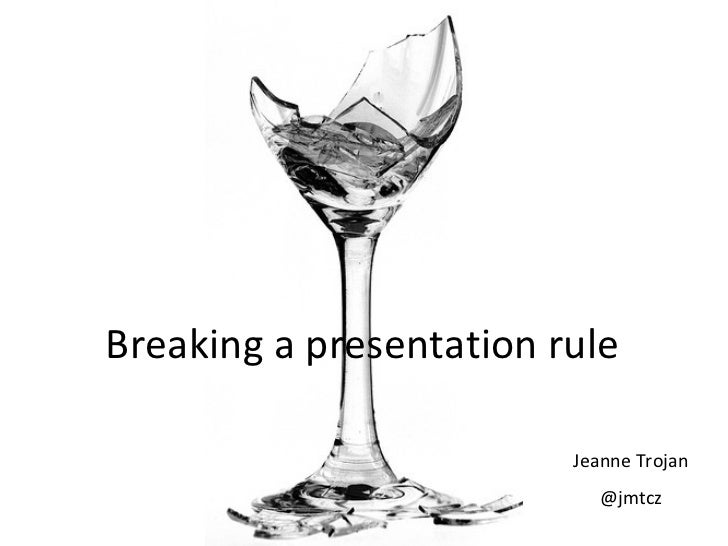 Breaking a presentation rule                         Jeanne Trojan                           @jmtcz