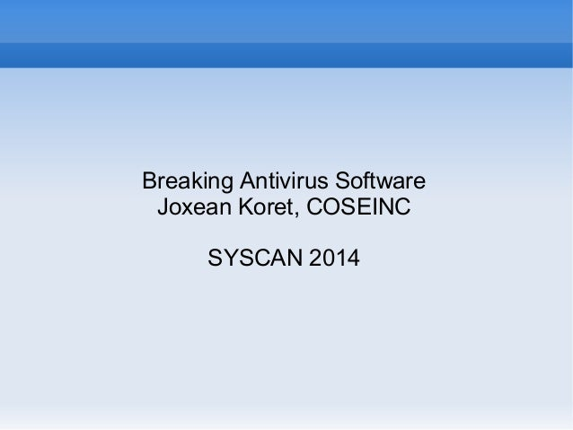 Breaking Antivirus Software Joxean Koret, COSEINC SYSCAN 2014