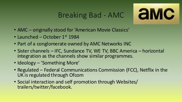 Breaking Bad - AMC • AMC – originally stood for 'American Movie Classics' • Launched – October 1st 1984 • Part of a conglo...