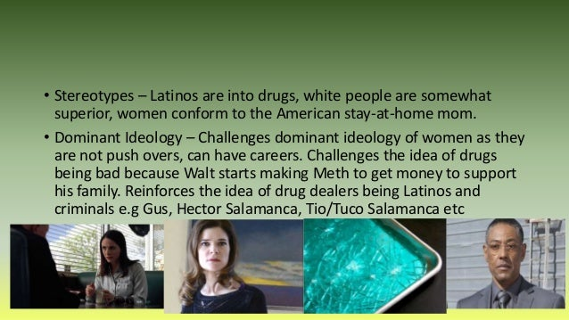 • Stereotypes – Latinos are into drugs, white people are somewhat superior, women conform to the American stay-at-home mom...