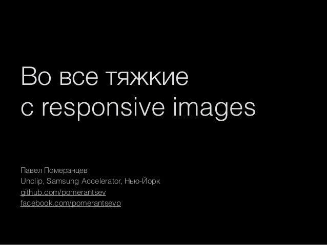 Во все тяжкие с responsive images Павел Померанцев Unclip, Samsung Accelerator, Нью-Йорк github.com/pomerantsev facebook.c...