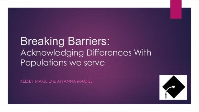 Breaking Barriers: Acknowledging Differences With Populations we serve KELSEY MAGLIO & AIYANNA MACIEL