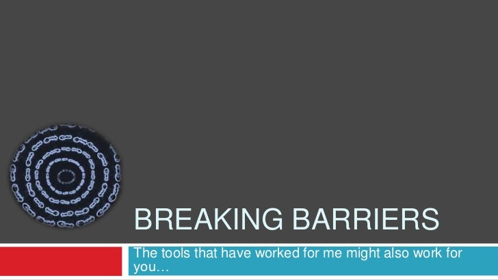 Breaking Barriers <br />The tools that have worked for me might also work for you…<br />