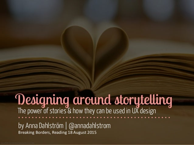 www.flickr.com/photos/katerha/8435321969 Designing around storytelling The power of stories & how they can be used in UX d...