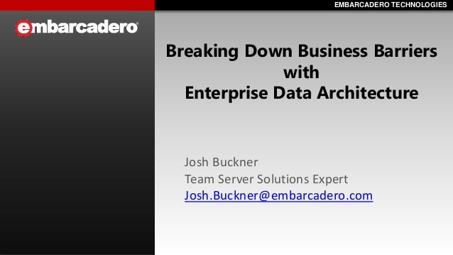 EMBARCADERO TECHNOLOGIESEMBARCADERO TECHNOLOGIES Breaking Down Business Barriers with Enterprise Data Architecture Josh Bu...