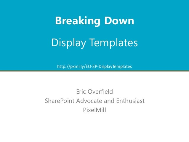 Eric Overfield SharePoint Advocate and Enthusiast PixelMill http://pxml.ly/EO-SP-DisplayTemplates Display Templates Breaki...