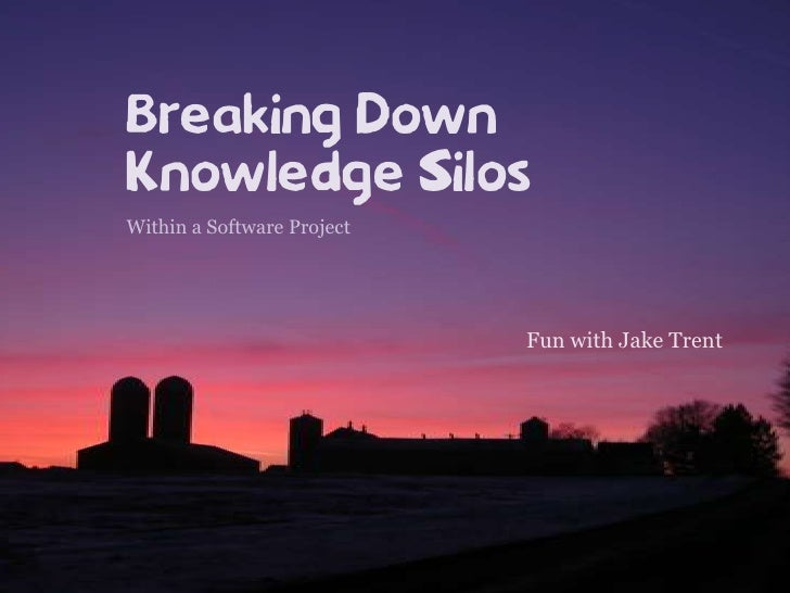 Breaking DownKnowledge Silos<br />Within a Software Project<br />Fun with Jake Trent<br />
