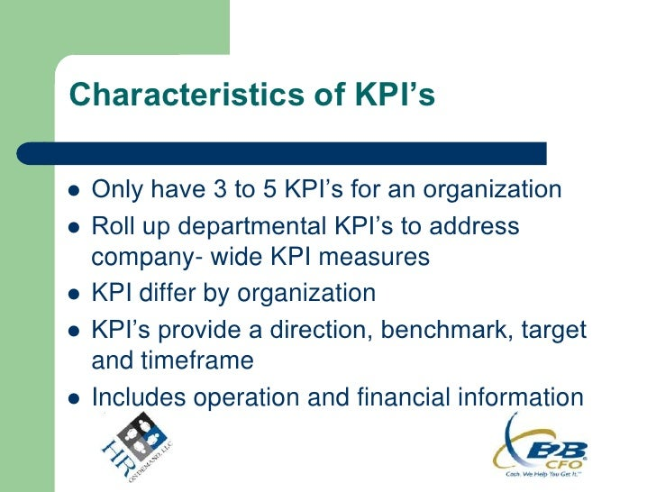 Characteristics of KPI's   Only have 3 to 5 KPI's for an organization   Roll up departmental KPI's to address    company...