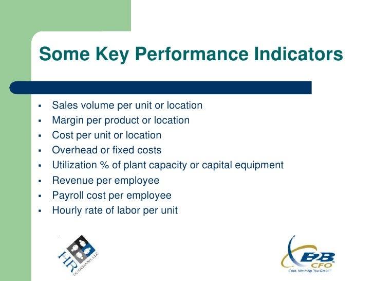 Some Key Performance Indicators   Sales volume per unit or location   Margin per product or location   Cost per unit or...