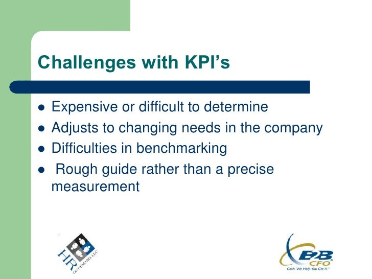 Challenges with KPI's   Expensive or difficult to determine   Adjusts to changing needs in the company   Difficulties i...