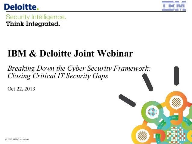 IBM & Deloitte Joint Webinar Breaking Down the Cyber Security Framework: Closing Critical IT Security Gaps Oct 22, 2013  ©...