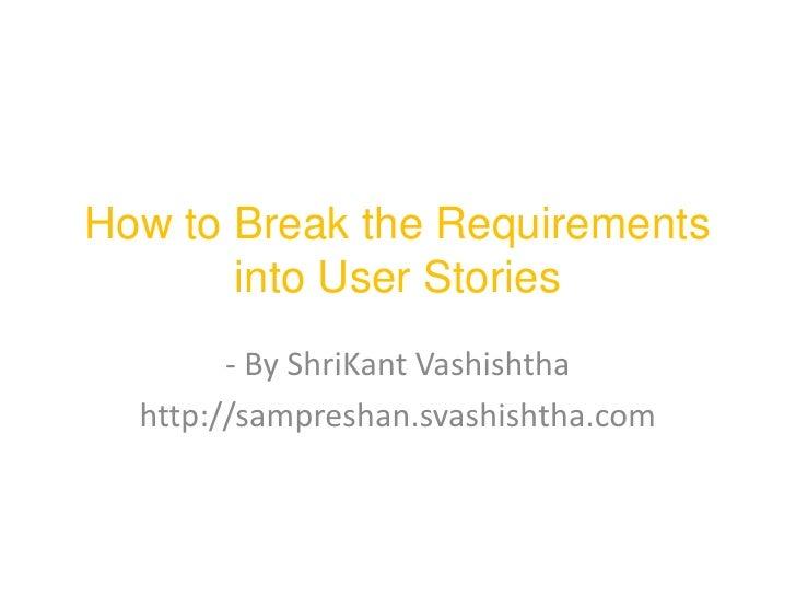 How to Break the Requirements       into User Stories        - By ShriKant Vashishtha  http://sampreshan.svashishtha.com