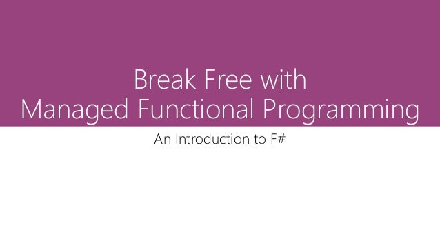 Break Free with Managed Functional Programming An Introduction to F#