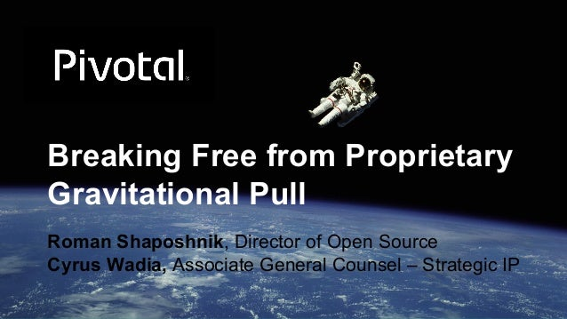 Breaking Free from Proprietary Gravitational Pull Roman Shaposhnik, Director of Open Source Cyrus Wadia, Associate General...