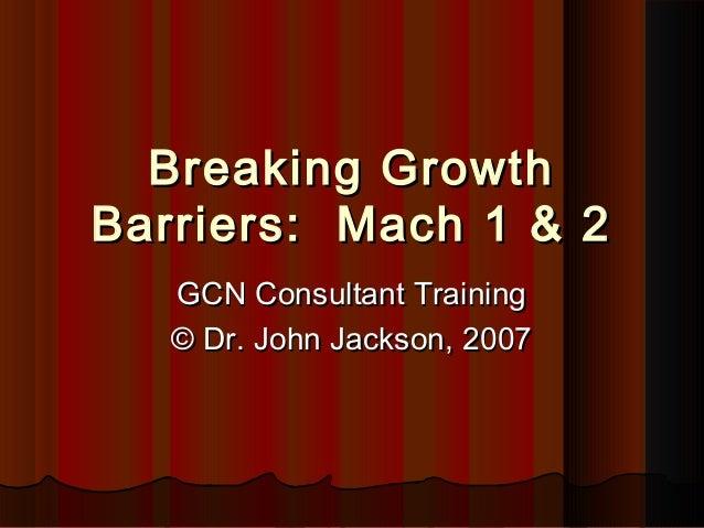 Breaking GrowthBreaking Growth Barriers: Mach 1 & 2Barriers: Mach 1 & 2 GCN Consultant TrainingGCN Consultant Training © D...