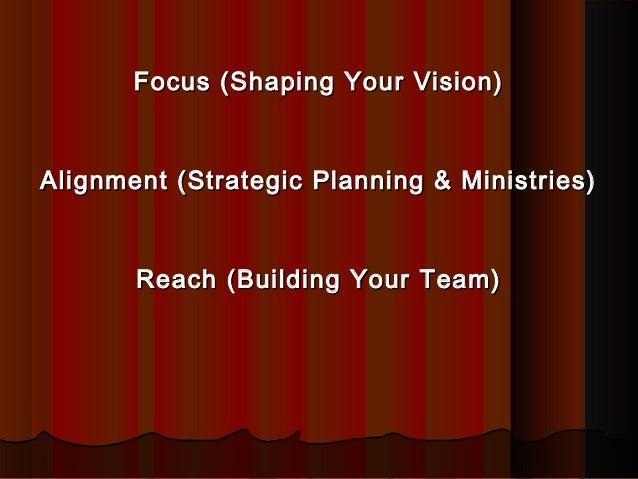 Focus (Shaping Your Vision)Focus (Shaping Your Vision) Alignment (Strategic Planning & Ministries)Alignment (Strategic Pla...