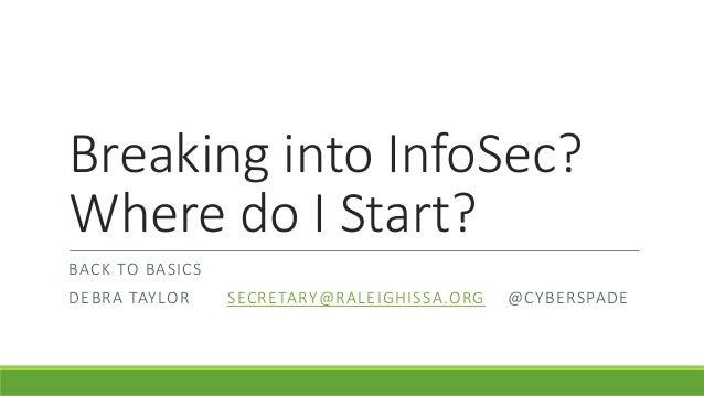 Breaking into InfoSec? Where do I Start? BACK TO BASICS DEBRA TAYLOR SECRETARY@RALEIGHISSA.ORG @CYBERSPADE