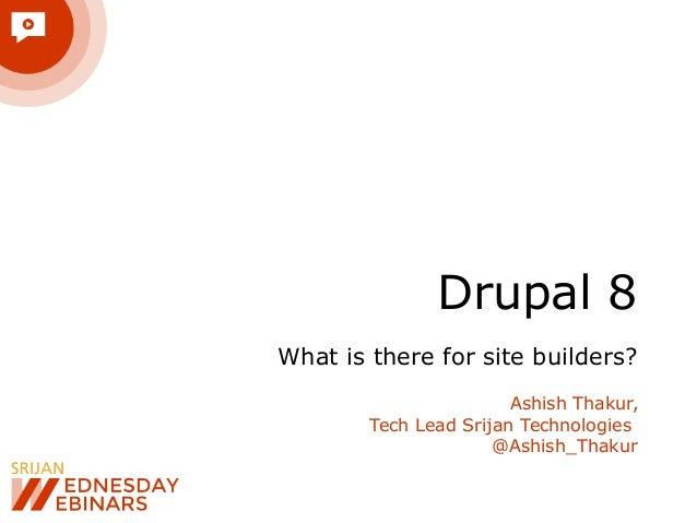 Drupal 8 What is there for site builders? Ashish Thakur, Tech Lead Srijan Technologies @Ashish_Thakur