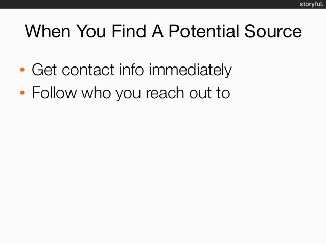 When You Find A Potential Source • Get contact info immediately • Follow who you reach out to • Call them… • ..or have...