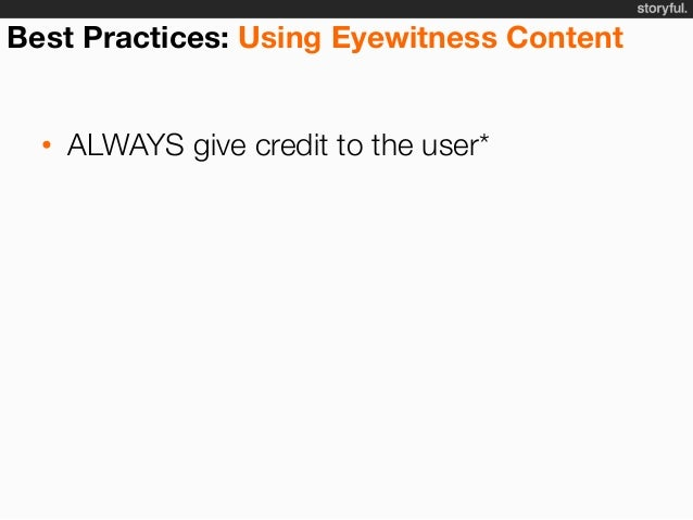 Best Practices: Using Eyewitness Content • ALWAYS give credit to the user • Get permission before taking it off-platform...