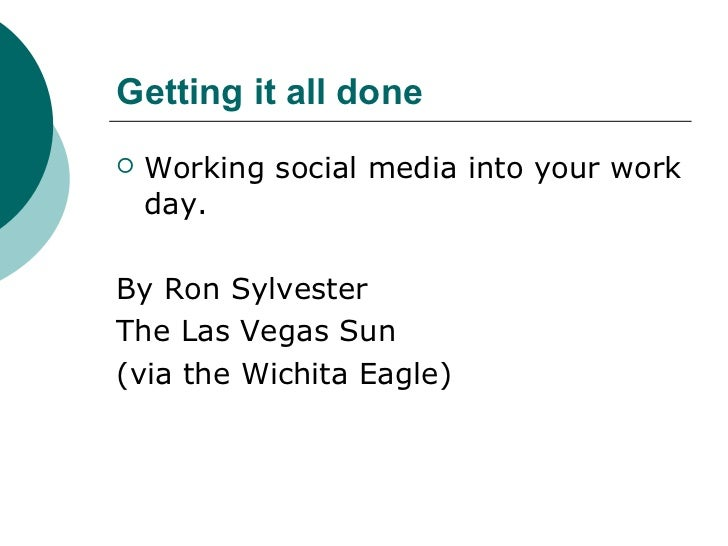 Getting it all done   Working social media into your work    day.By Ron SylvesterThe Las Vegas Sun(via the Wichita Eagle)