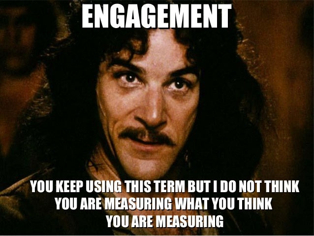 ENGAGEMENTYOU KEEP USING THIS TERM BUT I DO NOT THINK   YOU ARE MEASURING WHAT YOU THINK            YOU ARE MEASURING