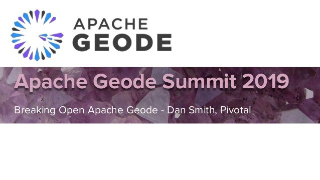 Apache Geode Summit 2019 Breaking Open Apache Geode - Dan Smith, Pivotal Dan Da