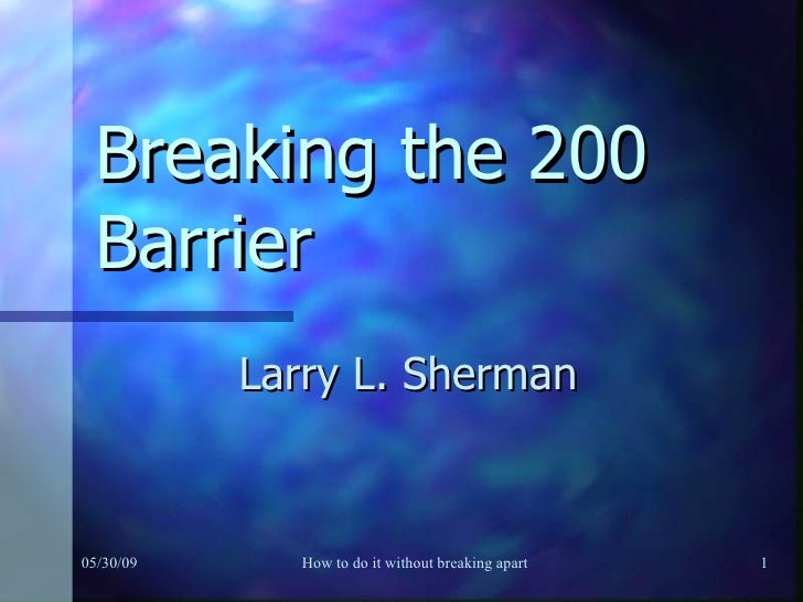 Breaking the 200 Barrier Larry L. Sherman 06/10/09 How to do it without breaking apart