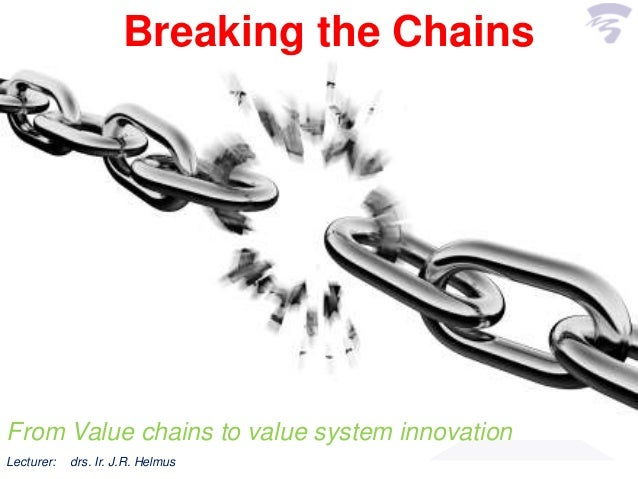 Breaking the ChainsFrom Value chains to value system innovationLecturer: drs. Ir. J.R. Helmus