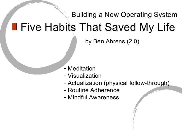 Five Habits That Saved My Life <ul><li>Meditation </li></ul><ul><li>Visualization </li></ul><ul><li>Actualization (physica...
