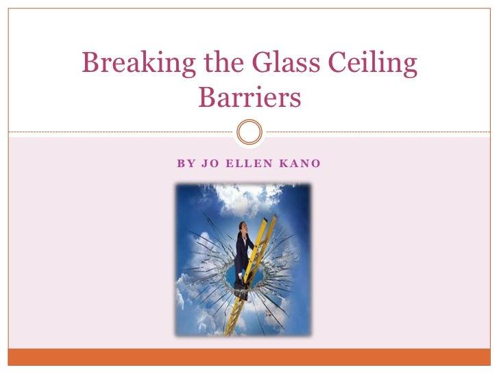 Breaking the Glass Ceiling        Barriers       BY JO ELLEN KANO