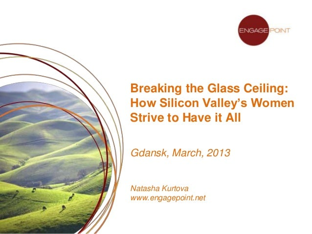 Breaking the Glass Ceiling:How Silicon Valley's WomenStrive to Have it AllGdansk, March, 2013Natasha Kurtovawww.engagepoin...