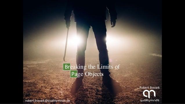 Breaking the Limits of Page Objects Robert Bossek robert.bossek@qualityminds.de