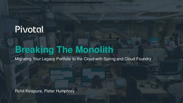 Breaking The Monolith Migrating Your Legacy Portfolio to the Cloud with Spring and Cloud Foundry Rohit Kelapure, Pieter Hu...