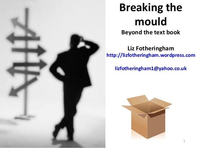 Breaking themouldBeyond the text bookLiz Fotheringhamhttp://lizfotheringham.wordpress.comlizfotheringham1@yahoo.co.uk1