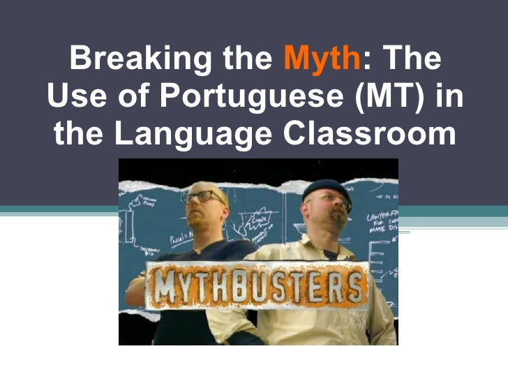 Breaking the  Myth : The Use of Portuguese (MT) in the Language Classroom
