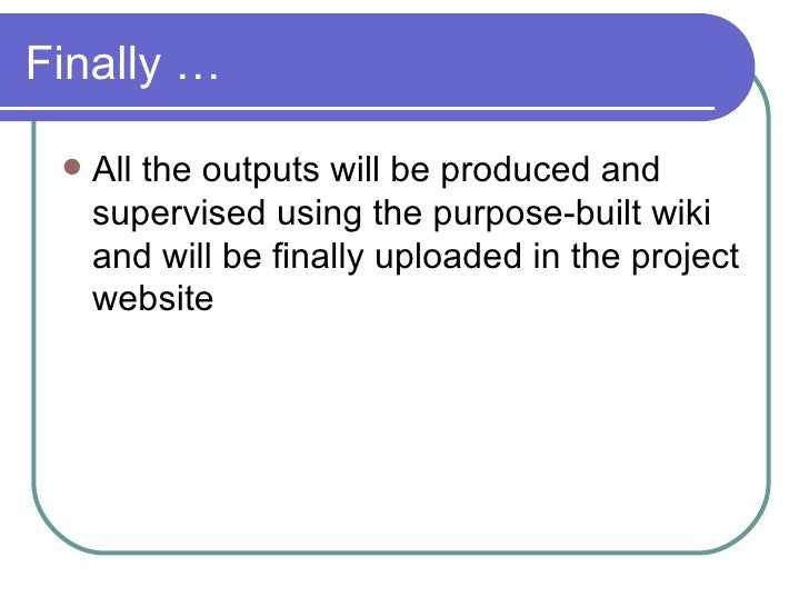 Finally … <ul><li>All the outputs will be produced and supervised using the purpose-built wiki and will be finally uploade...
