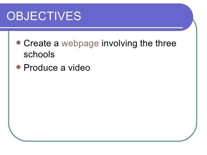 OBJECTIVES <ul><li>Create a  webpage  involving the three schools </li></ul><ul><li>Produce a video </li></ul>