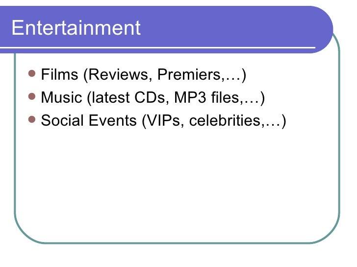 Entertainment <ul><li>Films (Reviews, Premiers,…) </li></ul><ul><li>Music (latest CDs, MP3 files,…) </li></ul><ul><li>Soci...