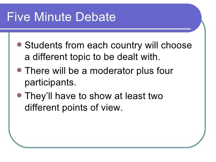Five Minute Debate <ul><li>Students from each country will choose a different topic to be dealt with. </li></ul><ul><li>Th...