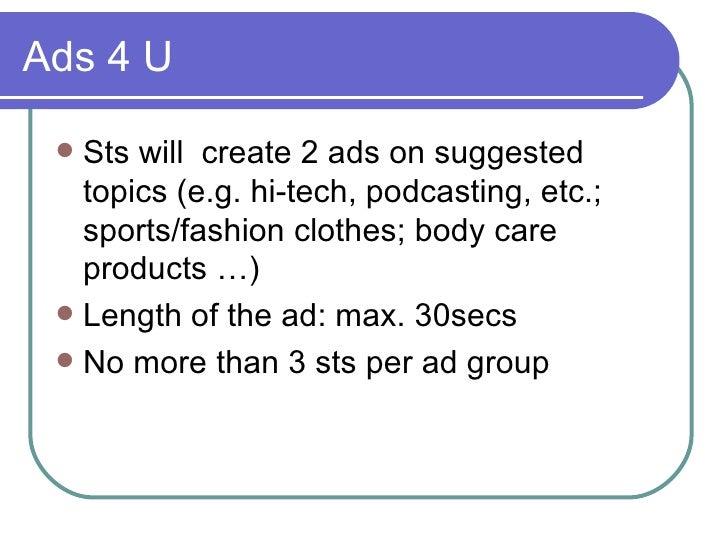 Ads 4 U <ul><li>Sts will  create 2 ads on suggested topics (e.g. hi-tech, podcasting, etc.; sports/fashion clothes; body c...