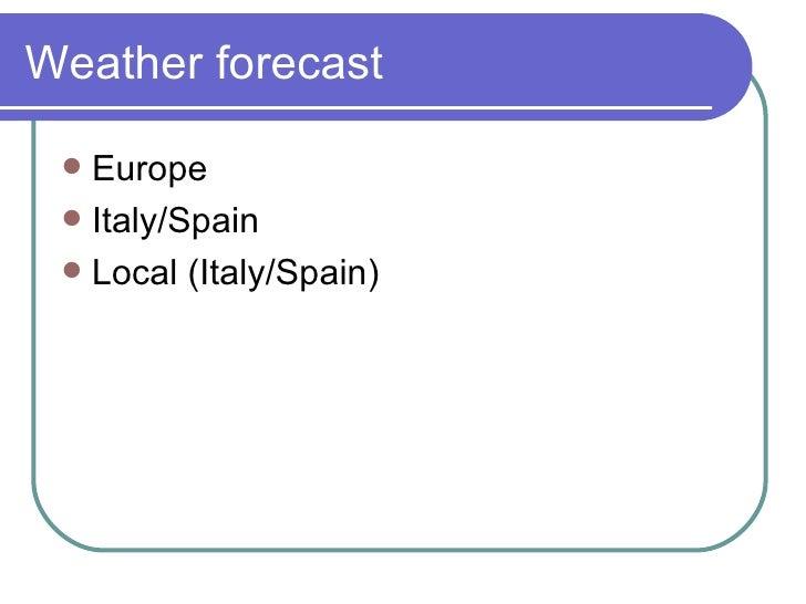 Weather forecast <ul><li>Europe </li></ul><ul><li>Italy/Spain </li></ul><ul><li>Local (Italy/Spain) </li></ul>