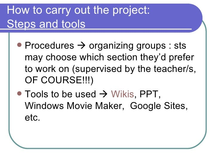 How to carry out the project: Steps and tools <ul><li>Procedures    organizing groups : sts may choose which section they...