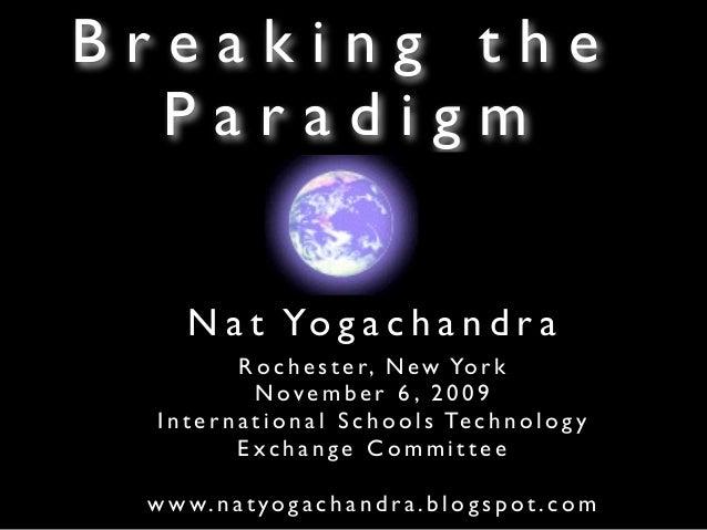 Breaking the  Paradigm      N a t Yo g a c h a n d r a              R o c h e s t e r, N e w Yo r k                Novembe...