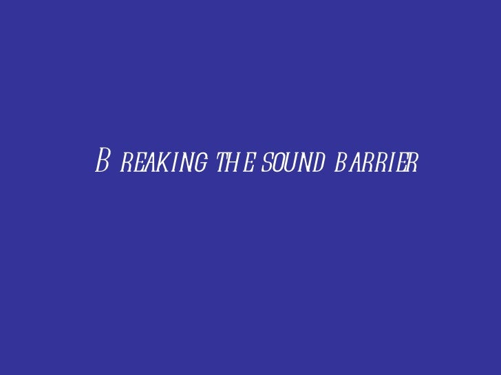 Br eaking the sound barrier